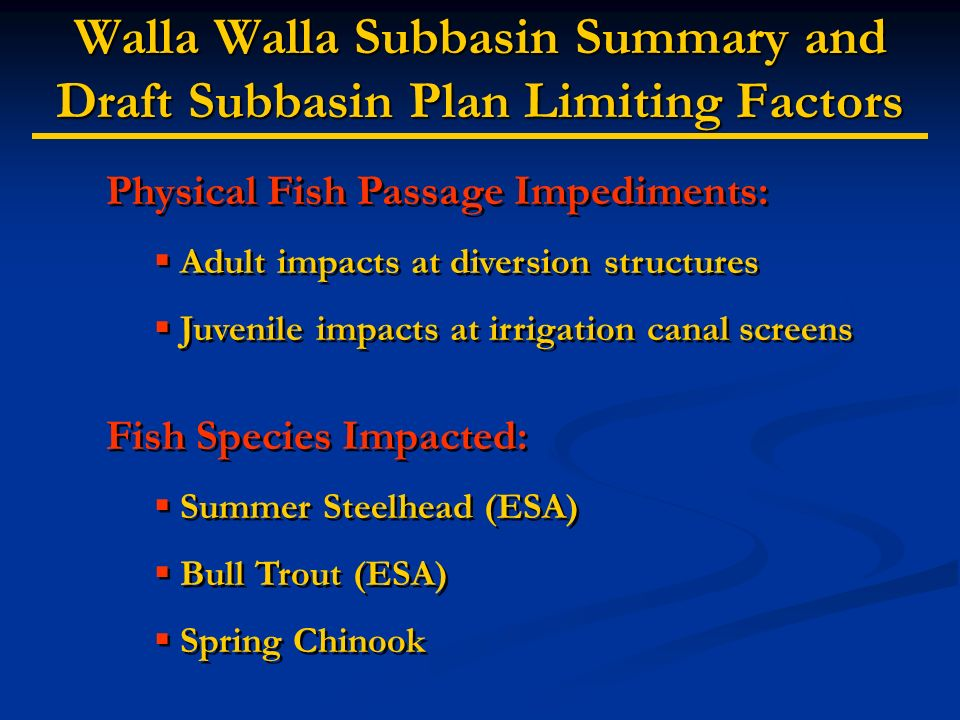 Walla Walla Subbasin Summary and Draft Subbasin Plan Limiting Factors Physical Fish Passage Impediments: Adult impacts at diversion structures Juvenile impacts at irrigation canal screens Fish Species Impacted: Summer Steelhead (ESA) Bull Trout (ESA) Spring Chinook Physical Fish Passage Impediments: Adult impacts at diversion structures Juvenile impacts at irrigation canal screens Fish Species Impacted: Summer Steelhead (ESA) Bull Trout (ESA) Spring Chinook