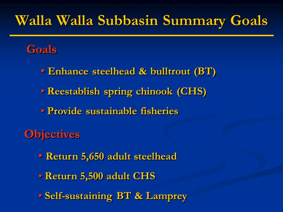 Walla Walla Subbasin Summary Goals Goals Enhance steelhead & bulltrout (BT) Reestablish spring chinook (CHS) Provide sustainable fisheries Goals Enhance steelhead & bulltrout (BT) Reestablish spring chinook (CHS) Provide sustainable fisheries Objectives Return 5,650 adult steelhead Return 5,500 adult CHS Self-sustaining BT & Lamprey Objectives Return 5,650 adult steelhead Return 5,500 adult CHS Self-sustaining BT & Lamprey
