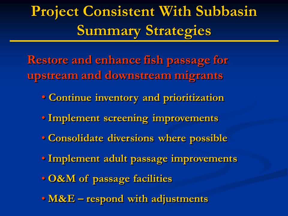 Project Consistent With Subbasin Summary Strategies Restore and enhance fish passage for upstream and downstream migrants Continue inventory and prioritization Implement screening improvements Consolidate diversions where possible Implement adult passage improvements O&M of passage facilities M&E – respond with adjustments Restore and enhance fish passage for upstream and downstream migrants Continue inventory and prioritization Implement screening improvements Consolidate diversions where possible Implement adult passage improvements O&M of passage facilities M&E – respond with adjustments
