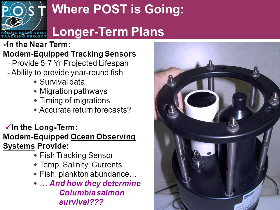 Where POST is Going: Longer-Term Plans In the Near Term: Modem-Equipped Tracking Sensors - Provide 5-7 Yr Projected Lifespan - Ability to provide year-round fish Survival data Migration pathways Timing of migrations Accurate return forecasts.