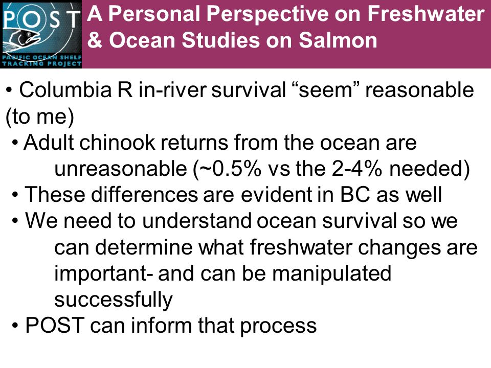 A Personal Perspective on Freshwater & Ocean Studies on Salmon Columbia R in-river survival seem reasonable (to me) Adult chinook returns from the ocean are unreasonable (~0.5% vs the 2-4% needed) These differences are evident in BC as well We need to understand ocean survival so we can determine what freshwater changes are important- and can be manipulated successfully POST can inform that process