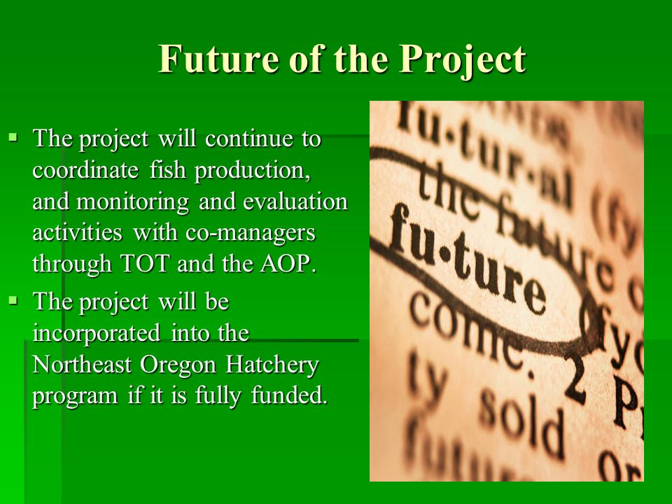 Future of the Project The project will continue to coordinate fish production, and monitoring and evaluation activities with co-managers through TOT and the AOP.