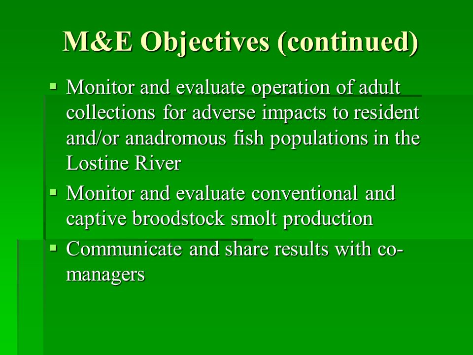 M&E Objectives (continued) Monitor and evaluate operation of adult collections for adverse impacts to resident and/or anadromous fish populations in the Lostine River Monitor and evaluate operation of adult collections for adverse impacts to resident and/or anadromous fish populations in the Lostine River Monitor and evaluate conventional and captive broodstock smolt production Monitor and evaluate conventional and captive broodstock smolt production Communicate and share results with co- managers Communicate and share results with co- managers