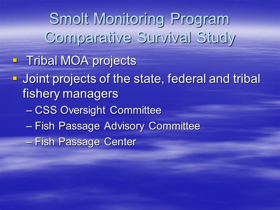 Smolt Monitoring Program Comparative Survival Study Tribal MOA projects Tribal MOA projects Joint projects of the state, federal and tribal fishery managers Joint projects of the state, federal and tribal fishery managers –CSS Oversight Committee –Fish Passage Advisory Committee –Fish Passage Center