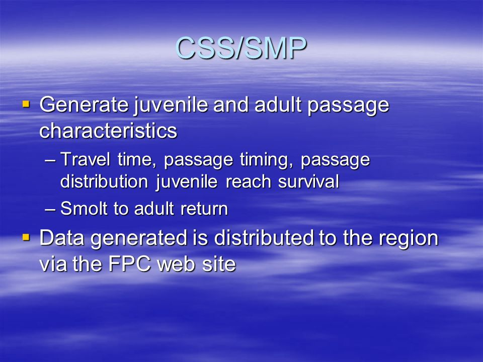 CSS/SMP Generate juvenile and adult passage characteristics Generate juvenile and adult passage characteristics –Travel time, passage timing, passage distribution juvenile reach survival –Smolt to adult return Data generated is distributed to the region via the FPC web site Data generated is distributed to the region via the FPC web site
