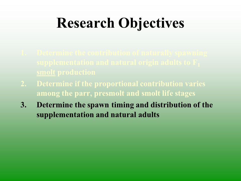 Research Objectives 1.Determine the contribution of naturally spawning supplementation and natural origin adults to F 1 smolt production 2.Determine if the proportional contribution varies among the parr, presmolt and smolt life stages 3.Determine the spawn timing and distribution of the supplementation and natural adults