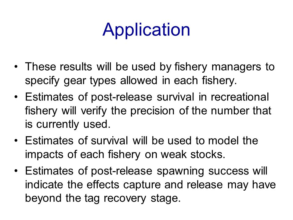 Application These results will be used by fishery managers to specify gear types allowed in each fishery. Estimates of post-release survival in recrea