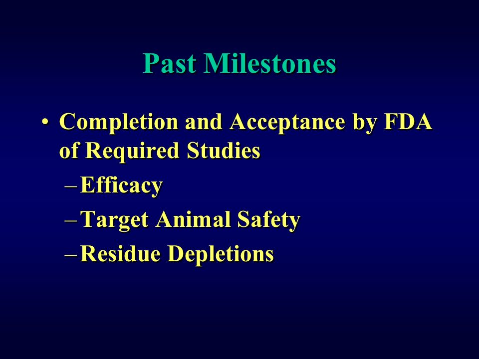 Past Milestones Completion and Acceptance by FDA of Required Studies –Efficacy –Target Animal Safety –Residue Depletions Completion and Acceptance by FDA of Required Studies –Efficacy –Target Animal Safety –Residue Depletions