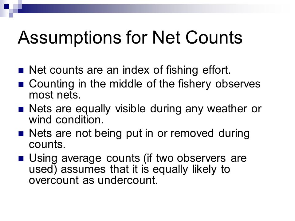 Assumptions for Net Counts Net counts are an index of fishing effort. Counting in the middle of the fishery observes most nets. Nets are equally visib