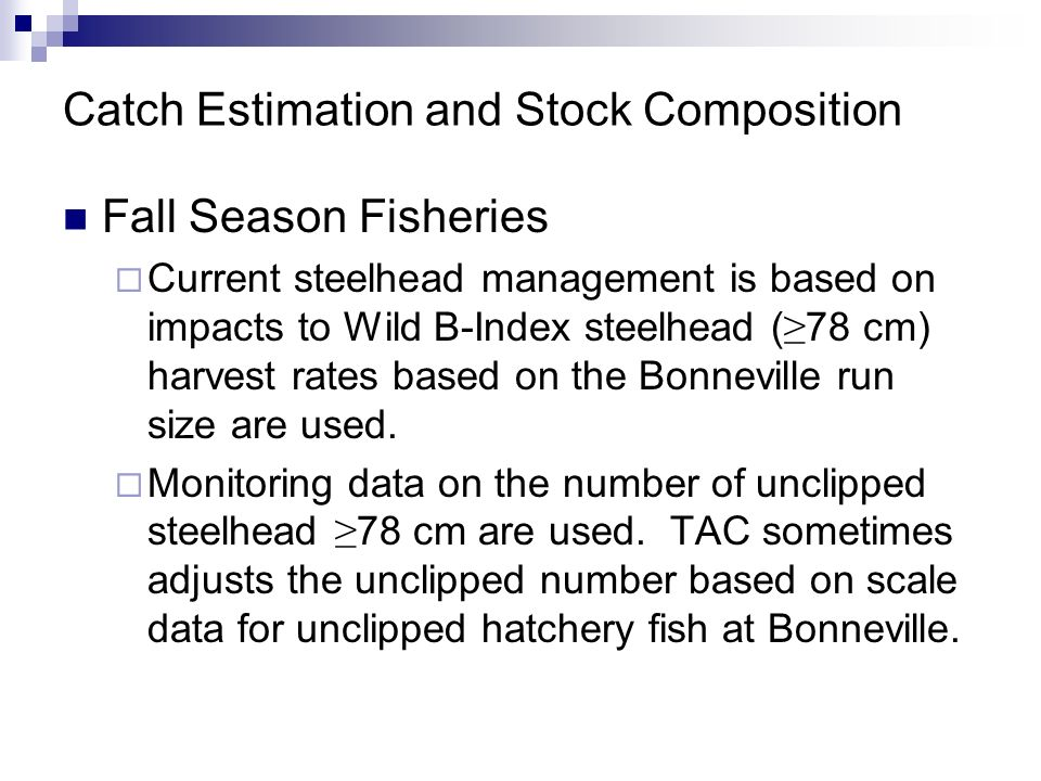 Catch Estimation and Stock Composition Fall Season Fisheries Current steelhead management is based on impacts to Wild B-Index steelhead ( 78 cm) harvest rates based on the Bonneville run size are used.
