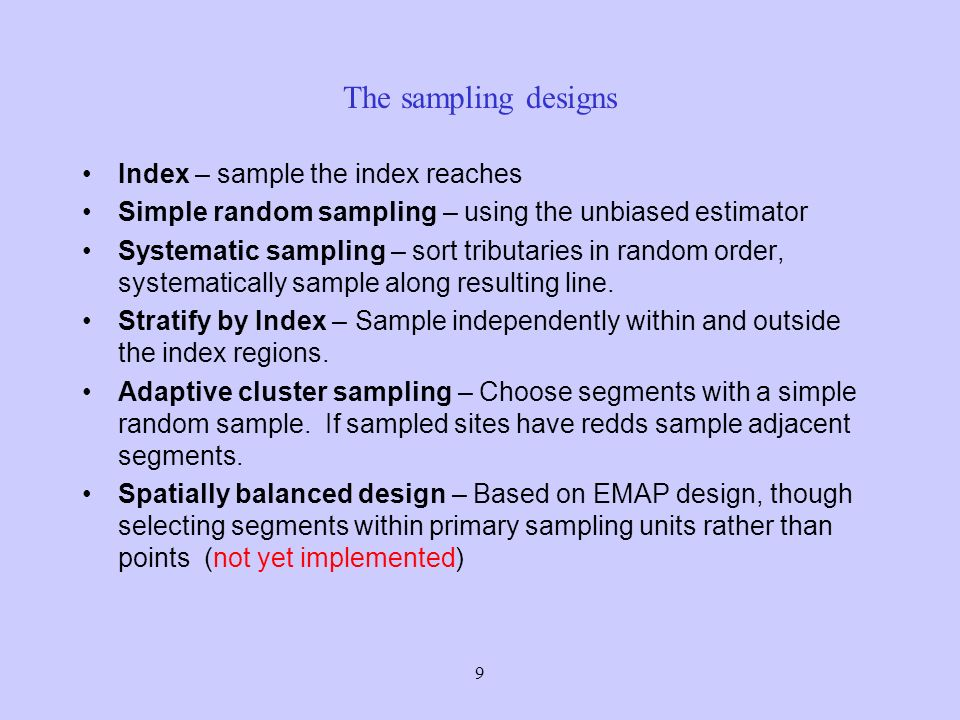 9 The sampling designs Index – sample the index reaches Simple random sampling – using the unbiased estimator Systematic sampling – sort tributaries in random order, systematically sample along resulting line.