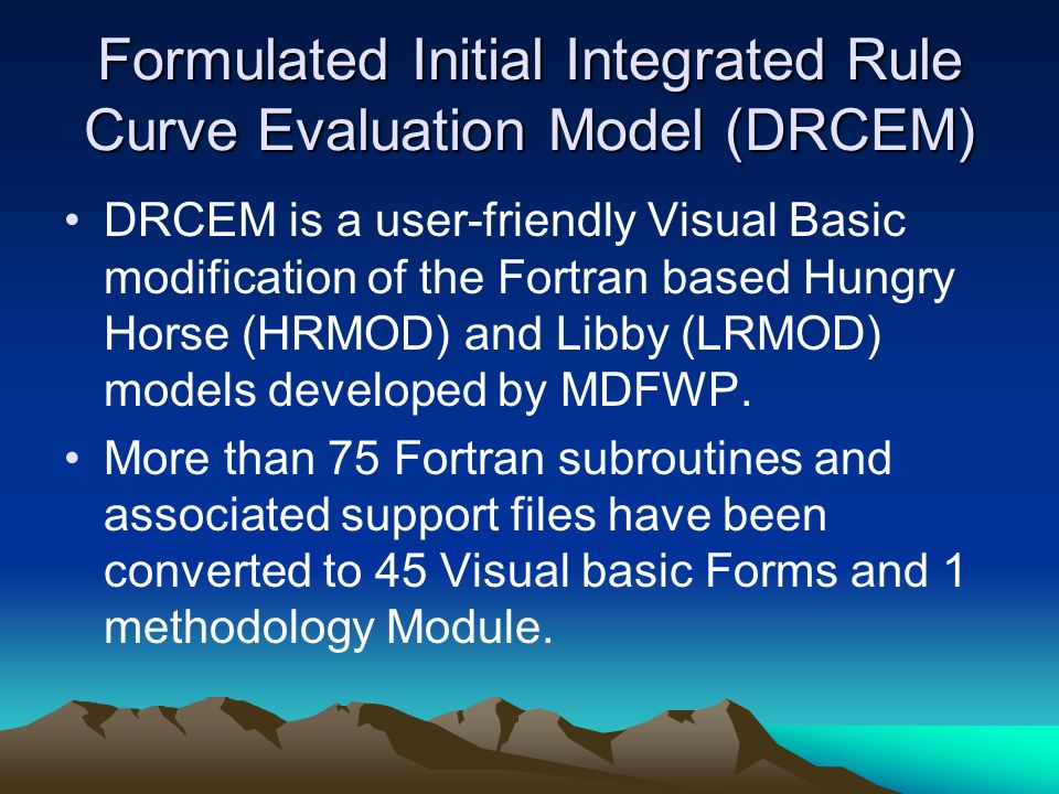 Formulated Initial Integrated Rule Curve Evaluation Model (DRCEM) DRCEM is a user-friendly Visual Basic modification of the Fortran based Hungry Horse (HRMOD) and Libby (LRMOD) models developed by MDFWP.