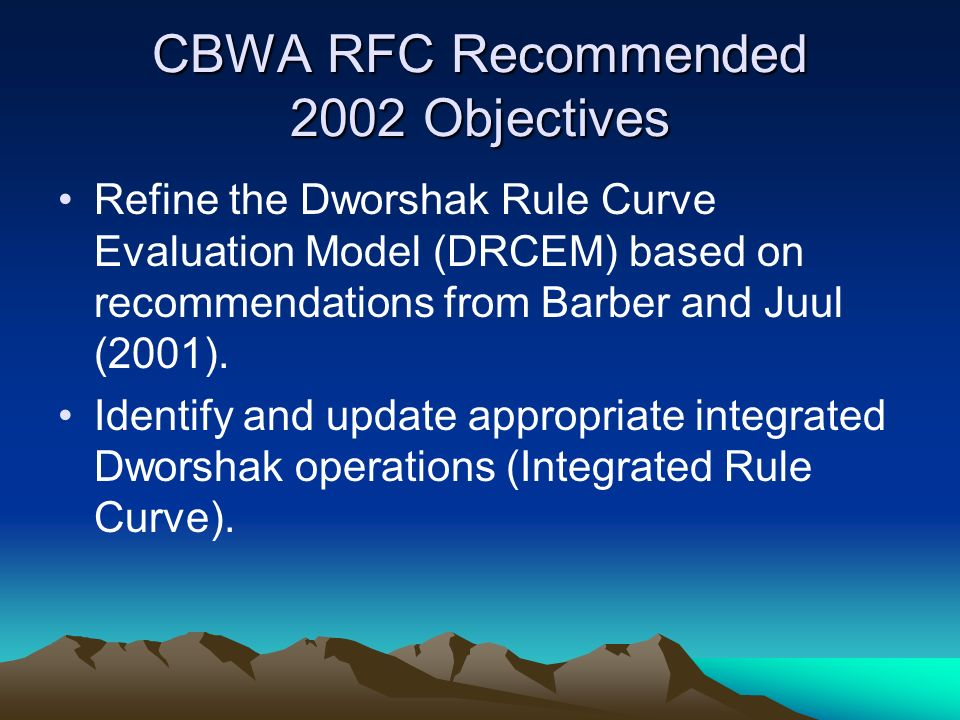 CBWA RFC Recommended 2002 Objectives Refine the Dworshak Rule Curve Evaluation Model (DRCEM) based on recommendations from Barber and Juul (2001).