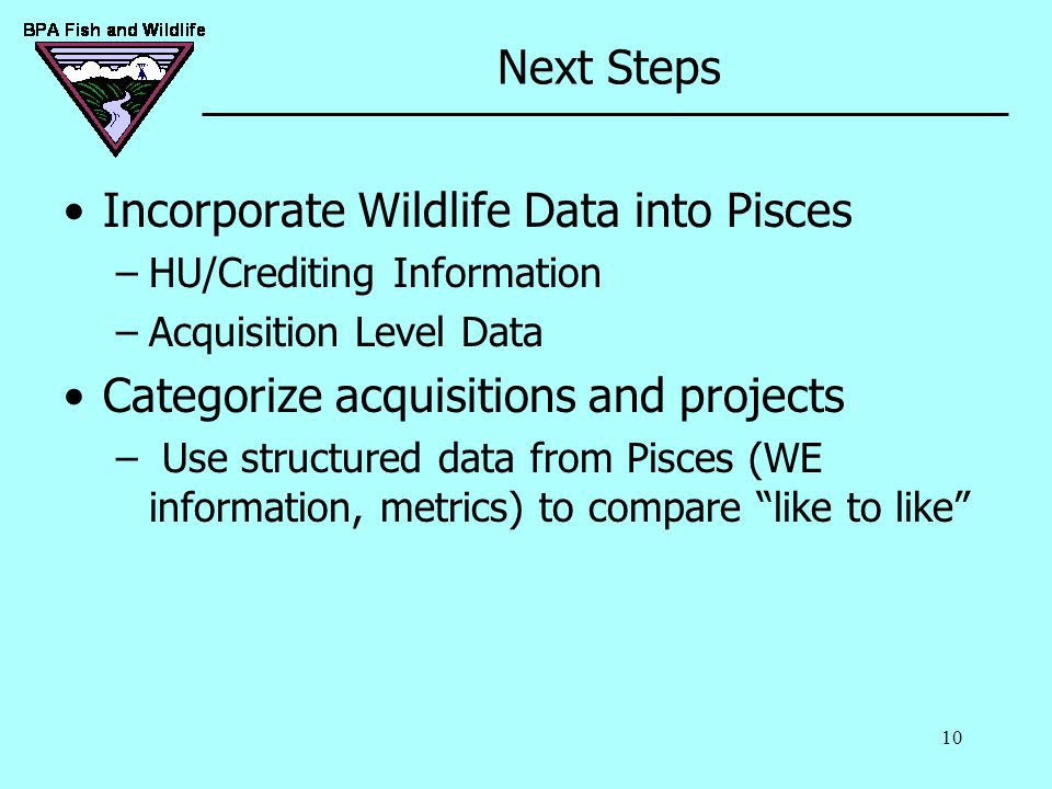 10 Next Steps Incorporate Wildlife Data into Pisces –HU/Crediting Information –Acquisition Level Data Categorize acquisitions and projects – Use struc
