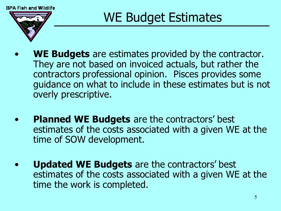 5 WE Budget Estimates WE Budgets are estimates provided by the contractor. They are not based on invoiced actuals, but rather the contractors professi