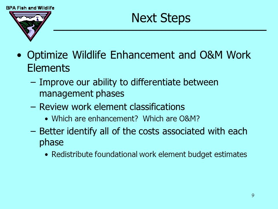 9 Next Steps Optimize Wildlife Enhancement and O&M Work Elements –Improve our ability to differentiate between management phases –Review work element