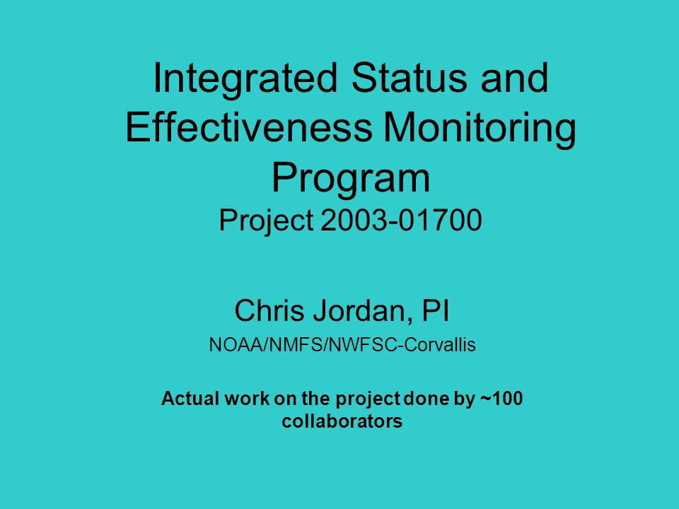 Integrated Status and Effectiveness Monitoring Program Project Chris Jordan, PI NOAA/NMFS/NWFSC-Corvallis Actual work on the project done by ~100 collaborators