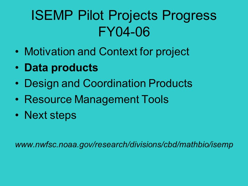 ISEMP Pilot Projects Progress FY04-06 Motivation and Context for project Data products Design and Coordination Products Resource Management Tools Next steps