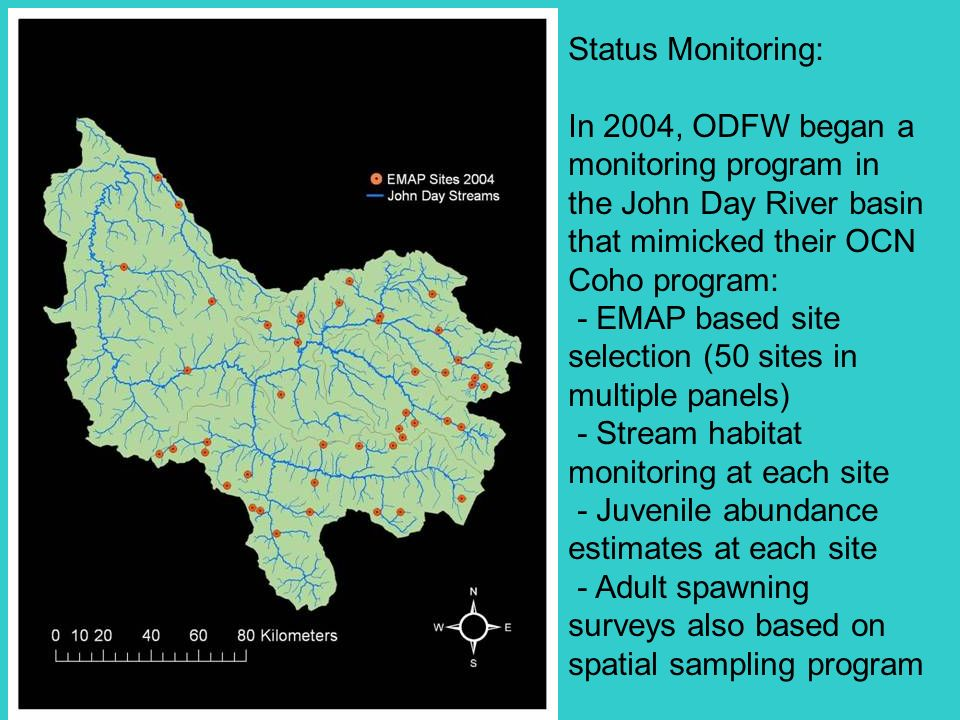 Status Monitoring: In 2004, ODFW began a monitoring program in the John Day River basin that mimicked their OCN Coho program: - EMAP based site selection (50 sites in multiple panels) - Stream habitat monitoring at each site - Juvenile abundance estimates at each site - Adult spawning surveys also based on spatial sampling program
