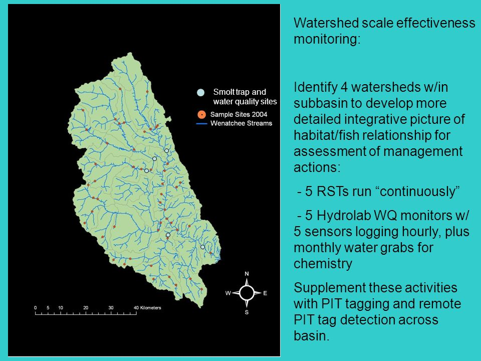 Smolt trap and water quality sites Watershed scale effectiveness monitoring: Identify 4 watersheds w/in subbasin to develop more detailed integrative picture of habitat/fish relationship for assessment of management actions: - 5 RSTs run continuously - 5 Hydrolab WQ monitors w/ 5 sensors logging hourly, plus monthly water grabs for chemistry Supplement these activities with PIT tagging and remote PIT tag detection across basin.