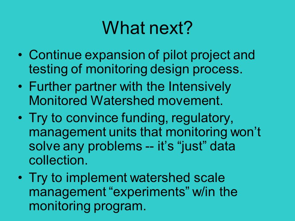 What next. Continue expansion of pilot project and testing of monitoring design process.