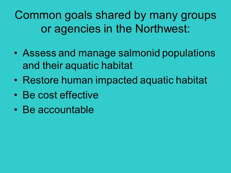 Common goals shared by many groups or agencies in the Northwest: Assess and manage salmonid populations and their aquatic habitat Restore human impacted aquatic habitat Be cost effective Be accountable
