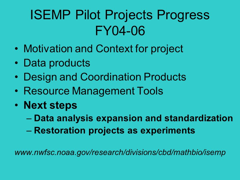 ISEMP Pilot Projects Progress FY04-06 Motivation and Context for project Data products Design and Coordination Products Resource Management Tools Next steps –Data analysis expansion and standardization –Restoration projects as experiments