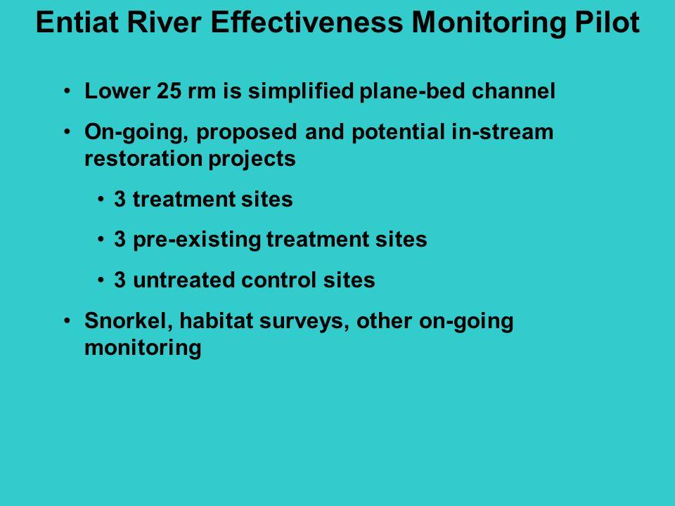 Lower 25 rm is simplified plane-bed channel On-going, proposed and potential in-stream restoration projects 3 treatment sites 3 pre-existing treatment sites 3 untreated control sites Snorkel, habitat surveys, other on-going monitoring Entiat River Effectiveness Monitoring Pilot