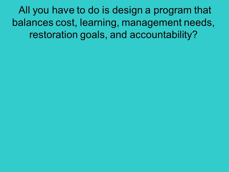 All you have to do is design a program that balances cost, learning, management needs, restoration goals, and accountability