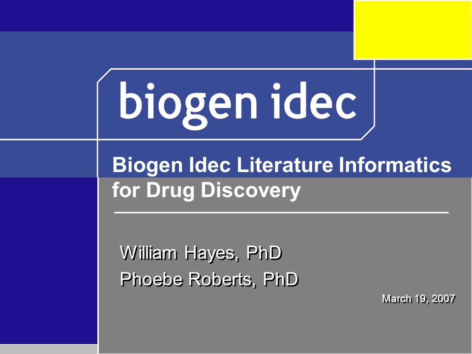 William Hayes, PhD Phoebe Roberts, PhD March 19, 2007 William Hayes, PhD Phoebe Roberts, PhD March 19, 2007 Biogen Idec Literature Informatics for Drug Discovery