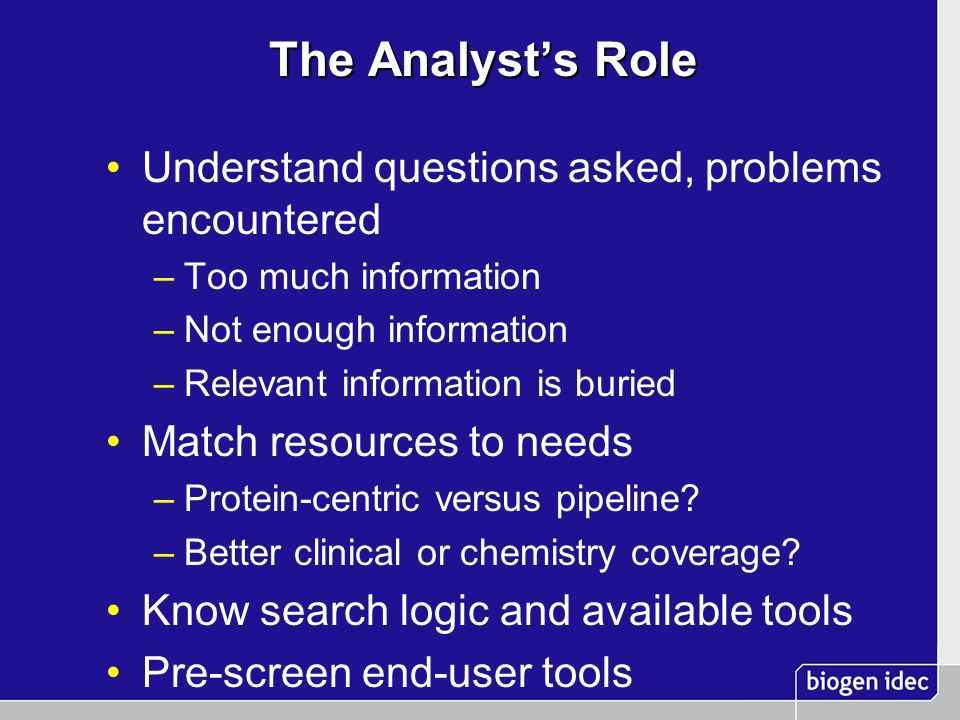 The Analysts Role Understand questions asked, problems encountered –Too much information –Not enough information –Relevant information is buried Match resources to needs –Protein-centric versus pipeline.