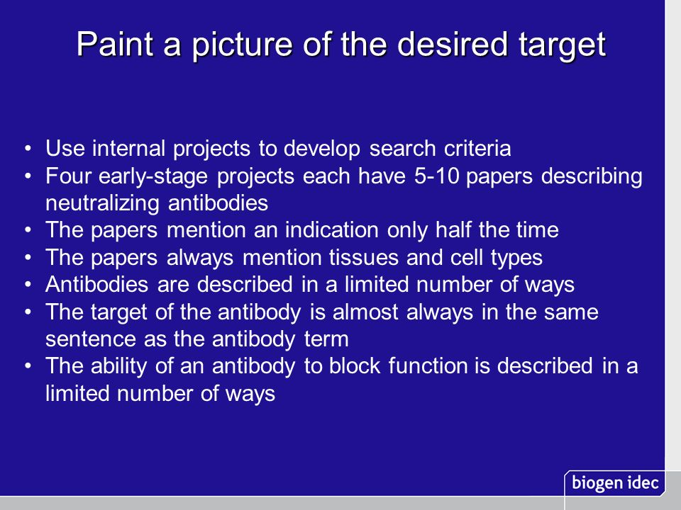 Paint a picture of the desired target Use internal projects to develop search criteria Four early-stage projects each have 5-10 papers describing neutralizing antibodies The papers mention an indication only half the time The papers always mention tissues and cell types Antibodies are described in a limited number of ways The target of the antibody is almost always in the same sentence as the antibody term The ability of an antibody to block function is described in a limited number of ways
