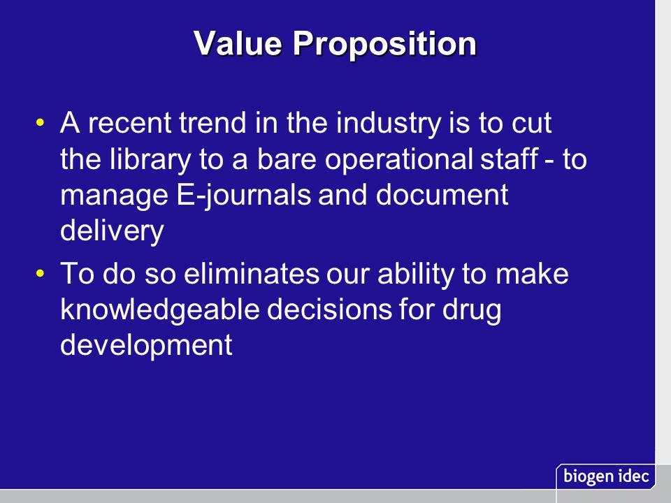 Value Proposition A recent trend in the industry is to cut the library to a bare operational staff - to manage E-journals and document delivery To do so eliminates our ability to make knowledgeable decisions for drug development