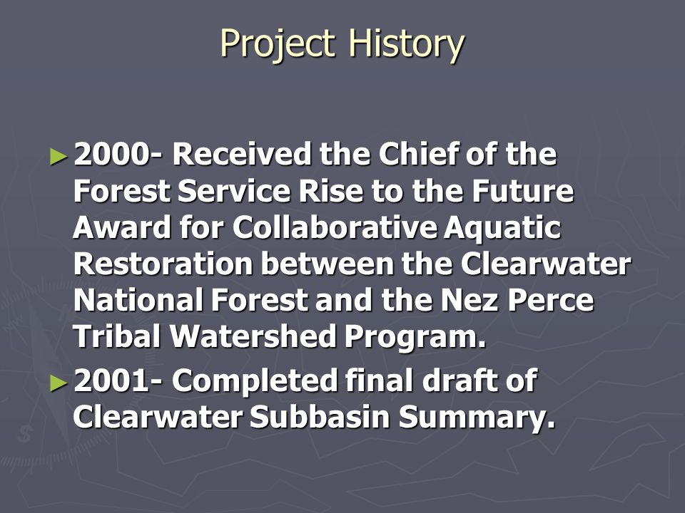Project History 2000- Received the Chief of the Forest Service Rise to the Future Award for Collaborative Aquatic Restoration between the Clearwater N