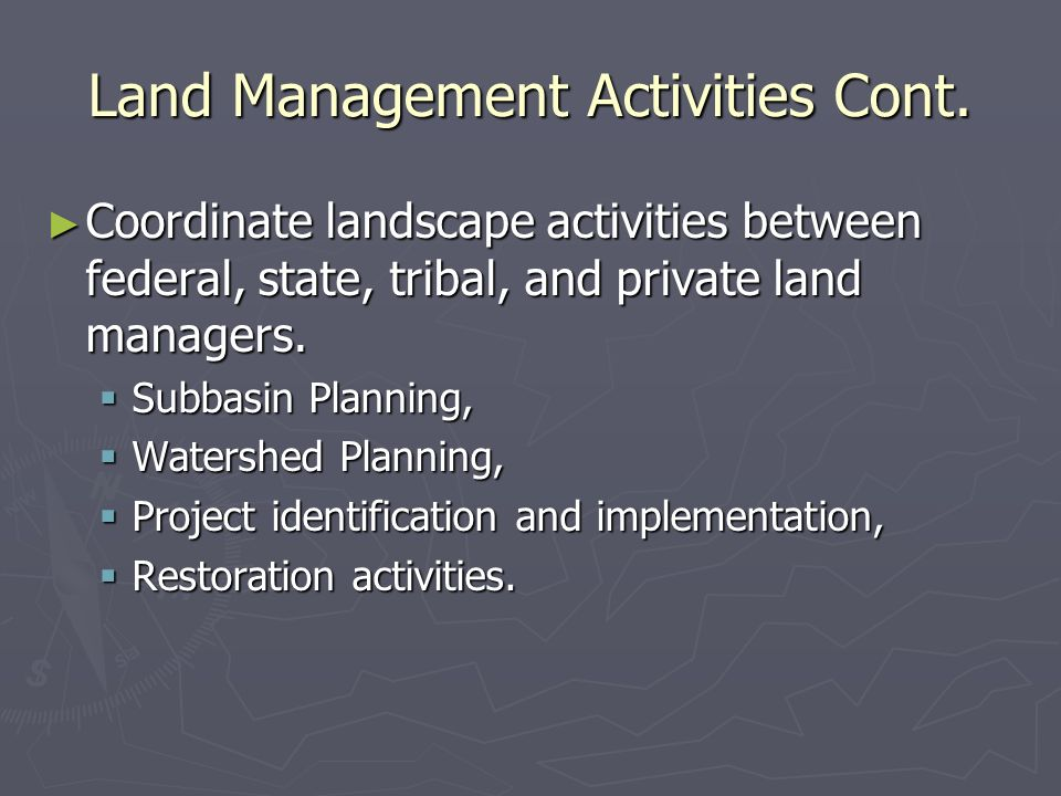 Land Management Activities Cont. Coordinate landscape activities between federal, state, tribal, and private land managers. Coordinate landscape activ