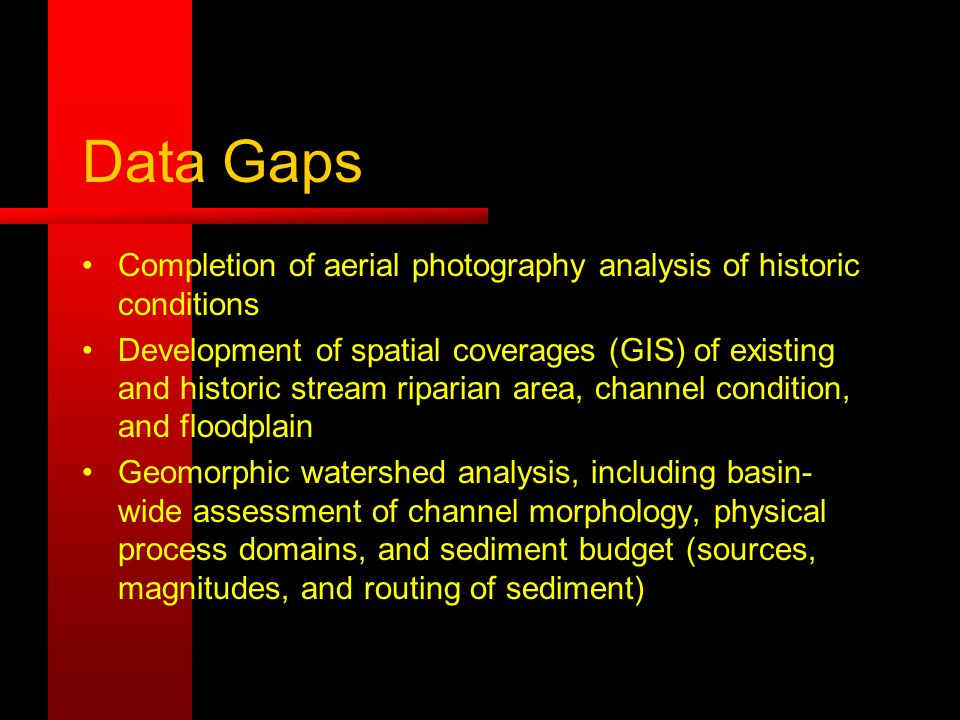 Data Gaps Completion of aerial photography analysis of historic conditions Development of spatial coverages (GIS) of existing and historic stream riparian area, channel condition, and floodplain Geomorphic watershed analysis, including basin- wide assessment of channel morphology, physical process domains, and sediment budget (sources, magnitudes, and routing of sediment)