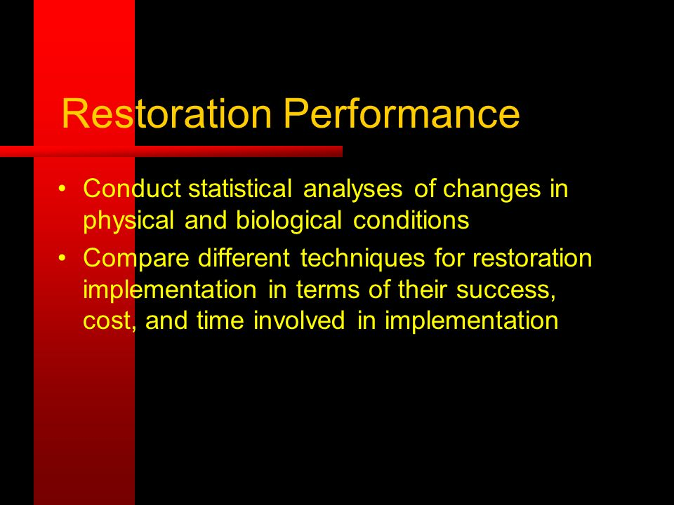 Restoration Performance Conduct statistical analyses of changes in physical and biological conditions Compare different techniques for restoration implementation in terms of their success, cost, and time involved in implementation