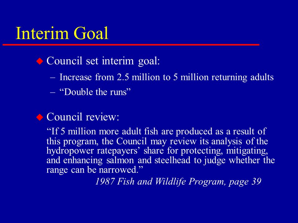 Interim Goal u Council set interim goal: –Increase from 2.5 million to 5 million returning adults –Double the runs u Council review: If 5 million more adult fish are produced as a result of this program, the Council may review its analysis of the hydropower ratepayers share for protecting, mitigating, and enhancing salmon and steelhead to judge whether the range can be narrowed.