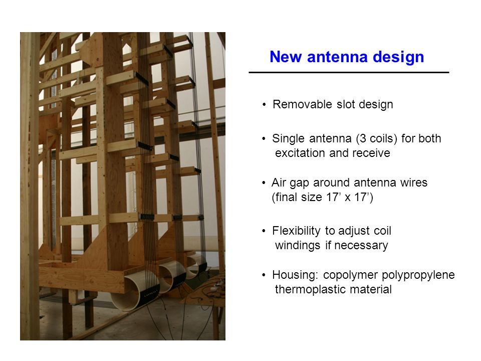 New antenna design Single antenna (3 coils) for both excitation and receive Removable slot design Flexibility to adjust coil windings if necessary Air gap around antenna wires (final size 17 x 17) Housing: copolymer polypropylene thermoplastic material