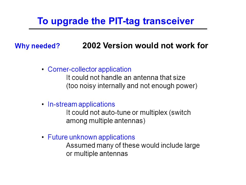 To upgrade the PIT-tag transceiver 2002 Version would not work for In-stream applications It could not auto-tune or multiplex (switch among multiple antennas) Future unknown applications Assumed many of these would include large or multiple antennas Why needed.