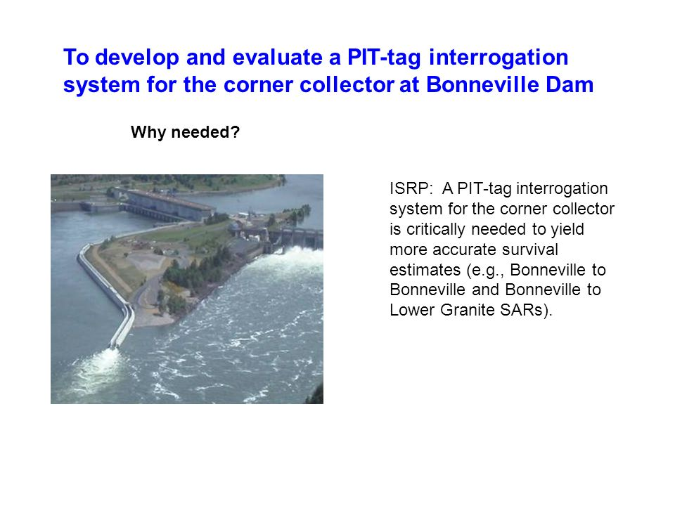 To develop and evaluate a PIT-tag interrogation system for the corner collector at Bonneville Dam Why needed.