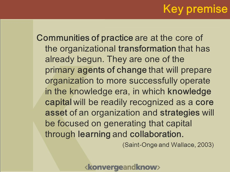 Key premise Communities of practice are at the core of the organizational transformation that has already begun. They are one of the primary agents of