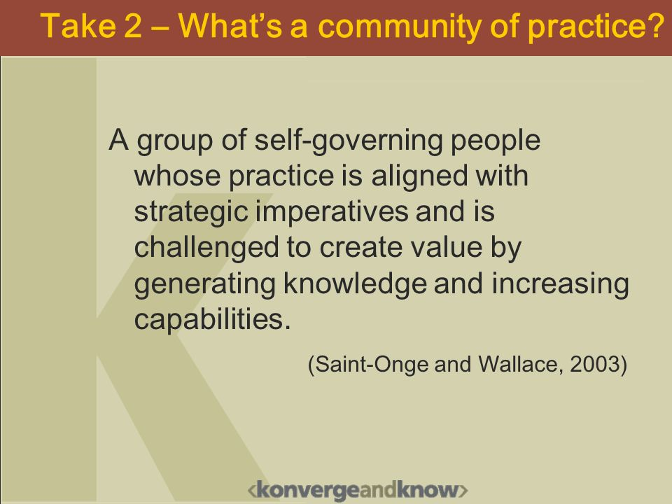 Take 2 – Whats a community of practice? A group of self-governing people whose practice is aligned with strategic imperatives and is challenged to cre