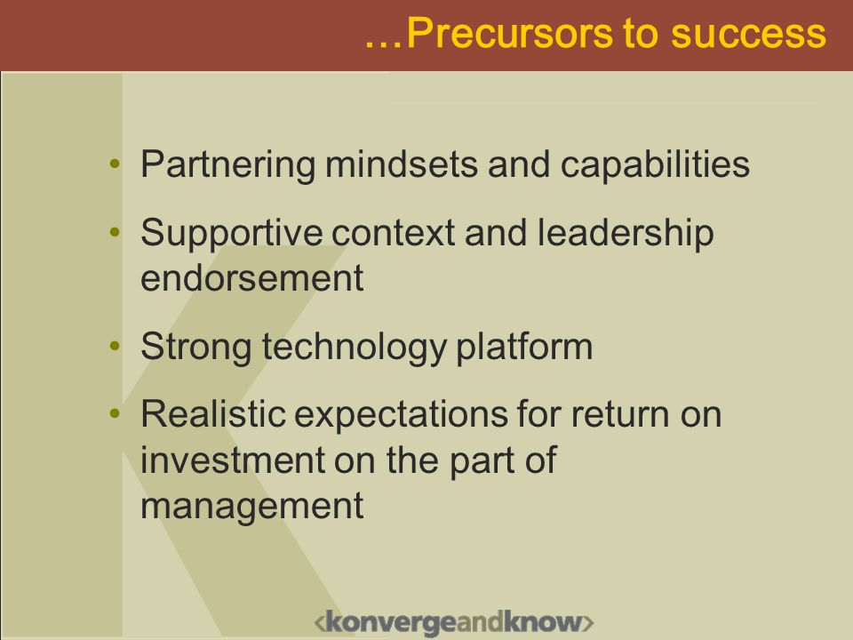 …Precursors to success Partnering mindsets and capabilities Supportive context and leadership endorsement Strong technology platform Realistic expecta