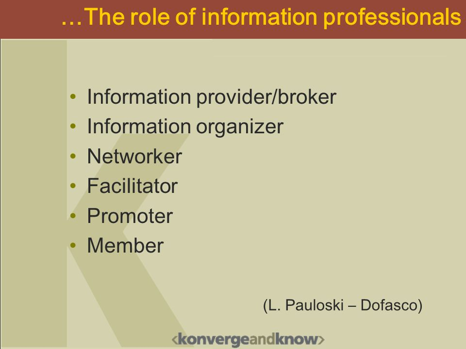 …The role of information professionals Information provider/broker Information organizer Networker Facilitator Promoter Member (L. Pauloski – Dofasco)