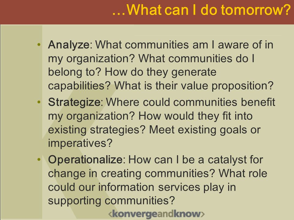 …What can I do tomorrow? Analyze: What communities am I aware of in my organization? What communities do I belong to? How do they generate capabilitie