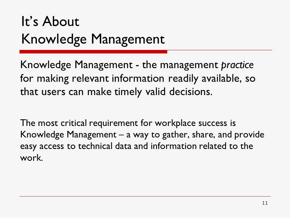 11 Its About Knowledge Management Knowledge Management - the management practice for making relevant information readily available, so that users can make timely valid decisions.