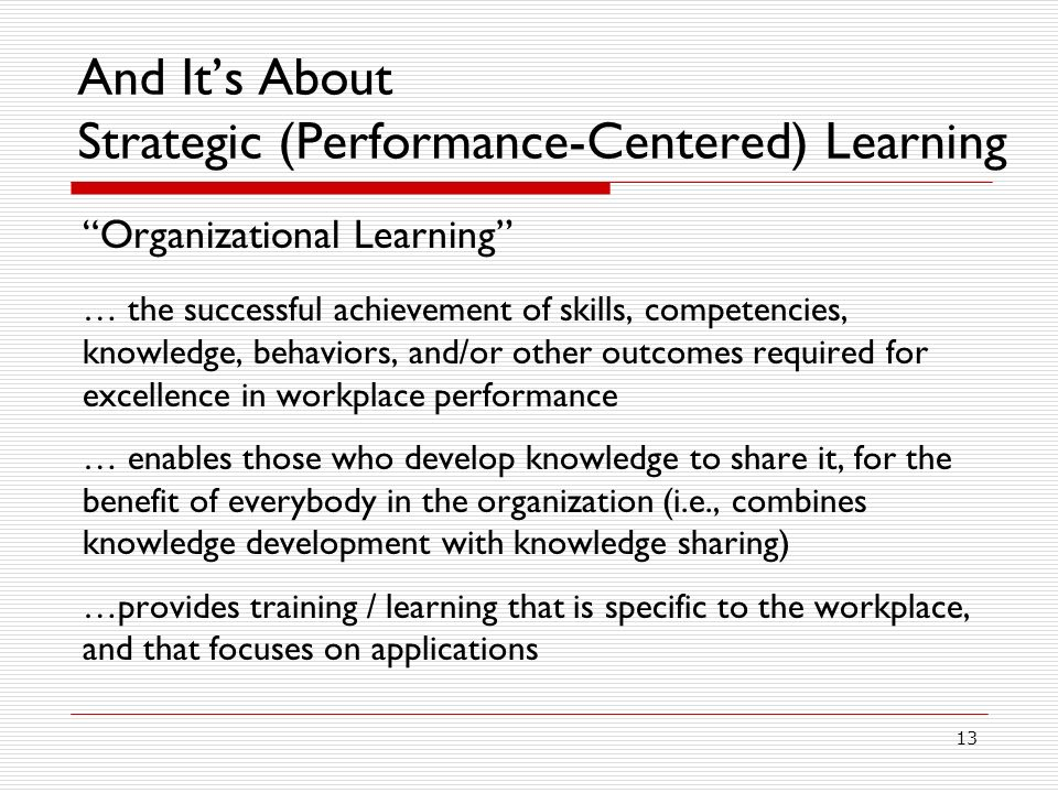 13 And Its About Strategic (Performance-Centered) Learning Organizational Learning … the successful achievement of skills, competencies, knowledge, behaviors, and/or other outcomes required for excellence in workplace performance … enables those who develop knowledge to share it, for the benefit of everybody in the organization (i.e., combines knowledge development with knowledge sharing) …provides training / learning that is specific to the workplace, and that focuses on applications