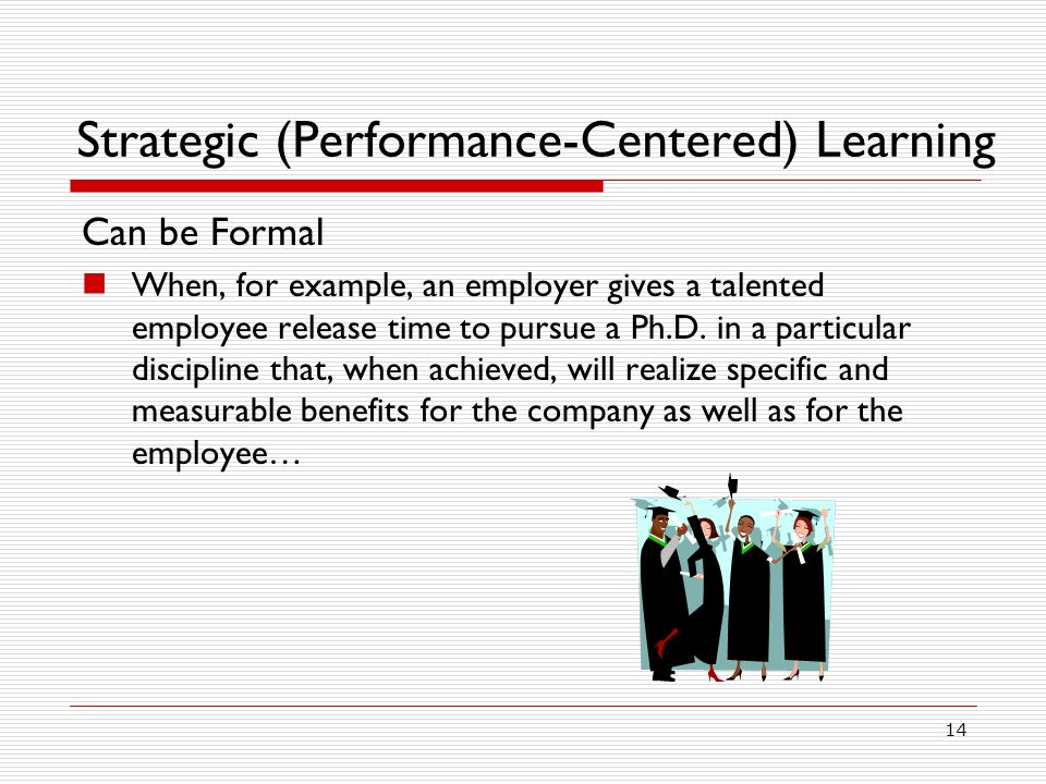 14 Strategic (Performance-Centered) Learning Can be Formal When, for example, an employer gives a talented employee release time to pursue a Ph.D.