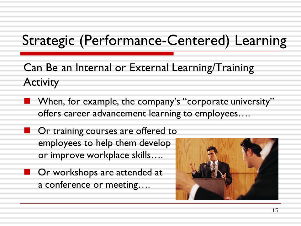 15 Strategic (Performance-Centered) Learning Can Be an Internal or External Learning/Training Activity When, for example, the companys corporate university offers career advancement learning to employees….